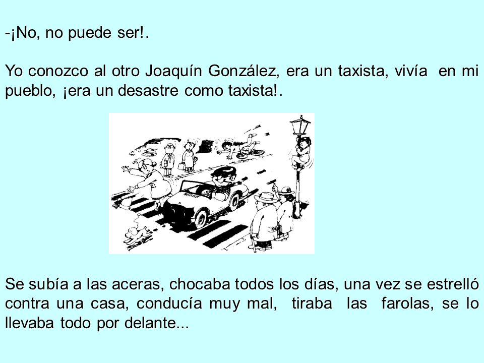 -¡No, no puede ser!. Yo conozco al otro Joaquín González, era un taxista, vivía en mi pueblo, ¡era un desastre como taxista!. Se subía a las aceras, c