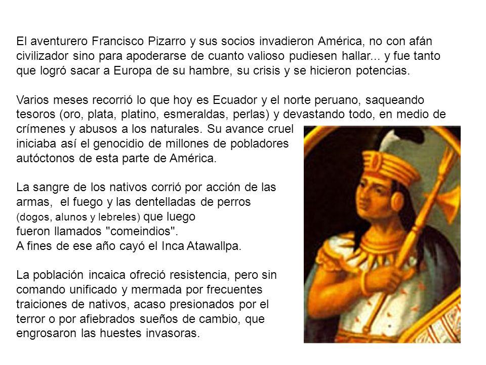 El aventurero Francisco Pizarro y sus socios invadieron América, no con afán civilizador sino para apoderarse de cuanto valioso pudiesen hallar...