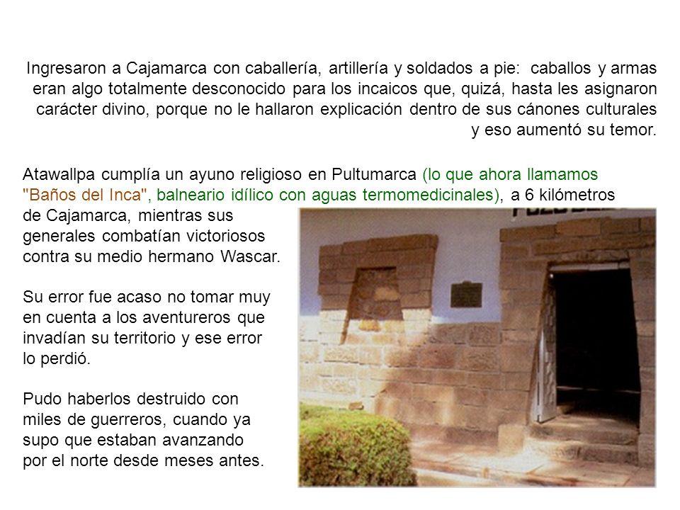 Ingresaron a Cajamarca con caballería, artillería y soldados a pie: caballos y armas eran algo totalmente desconocido para los incaicos que, quizá, hasta les asignaron carácter divino, porque no le hallaron explicación dentro de sus cánones culturales y eso aumentó su temor.