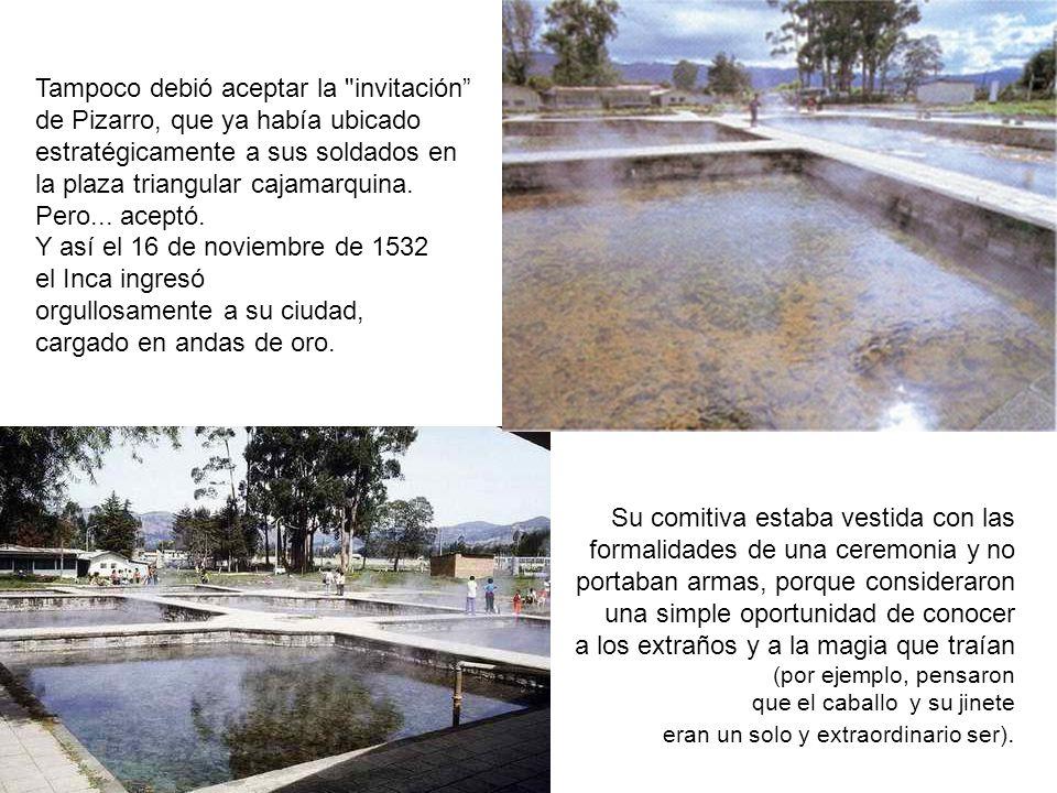 Ingresaron a Cajamarca con caballería, artillería y soldados a pie: caballos y armas eran algo totalmente desconocido para los incaicos que, quizá, ha