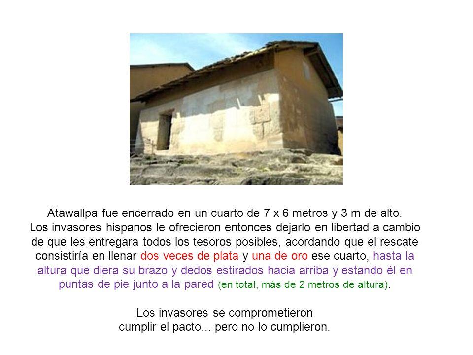 Atawallpa fue encerrado en un cuarto de 7 x 6 metros y 3 m de alto.