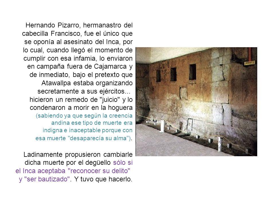 Hernando Pizarro, hermanastro del cabecilla Francisco, fue el único que se oponía al asesinato del Inca, por lo cual, cuando llegó el momento de cumplir con esa infamia, lo enviaron en campaña fuera de Cajamarca y de inmediato, bajo el pretexto que Atawallpa estaba organizando secretamente a sus ejércitos...