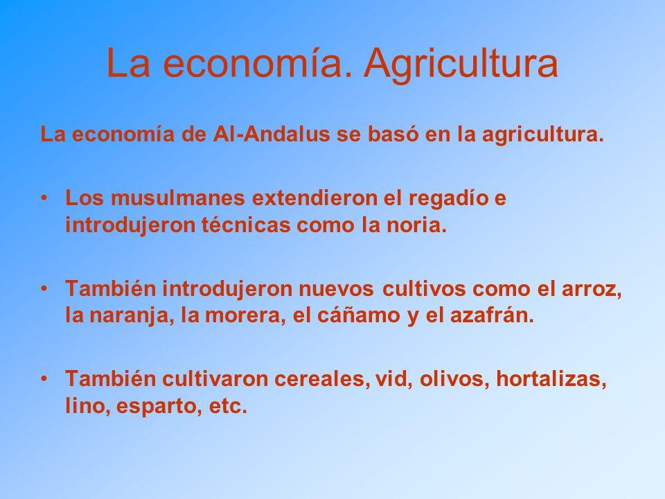 La economía. Agricultura La economía de Al-Andalus se basó en la agricultura. Los musulmanes extendieron el regadío e introdujeron técnicas como la no