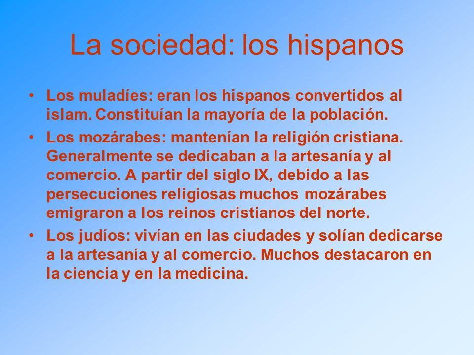 La sociedad: los hispanos Los muladíes: eran los hispanos convertidos al islam. Constituían la mayoría de la población. Los mozárabes: mantenían la re