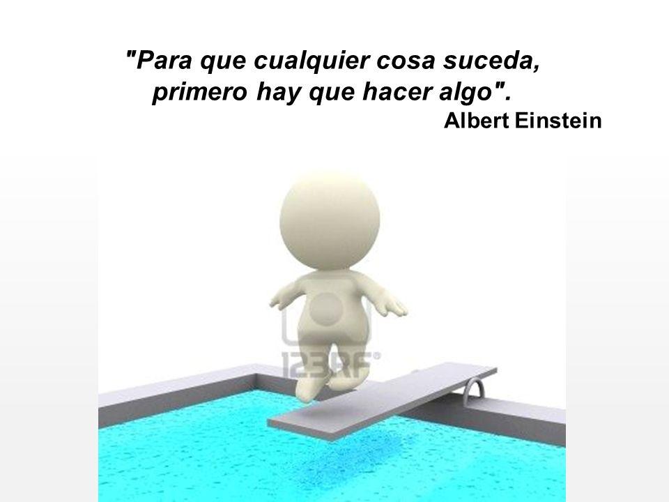 Para que cualquier cosa suceda, primero hay que hacer algo . Albert Einstein