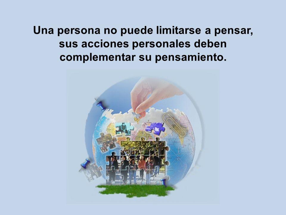 Una persona no puede limitarse a pensar, sus acciones personales deben complementar su pensamiento.