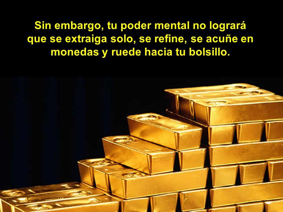 Tu manera de pensar te puede mostrar cómo extraer y utilizar el oro que se encuentra enterrado en las montañas.