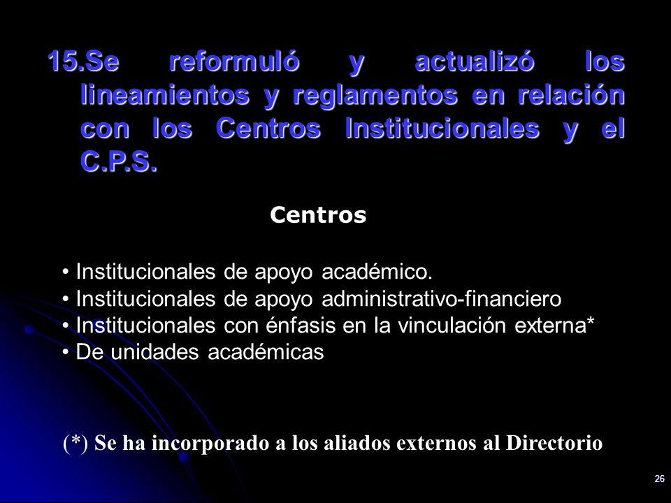 26 15.Se reformuló y actualizó los lineamientos y reglamentos en relación con los Centros Institucionales y el C.P.S. Institucionales de apoyo académi