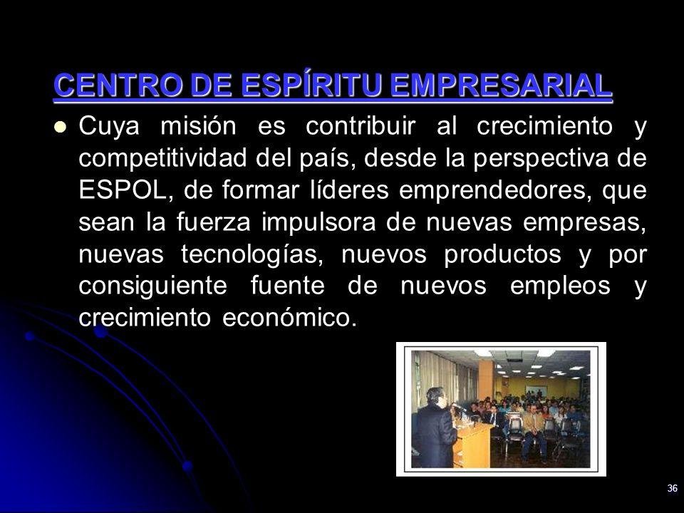 36 CENTRO DE ESPÍRITU EMPRESARIAL Cuya misión es contribuir al crecimiento y competitividad del país, desde la perspectiva de ESPOL, de formar líderes