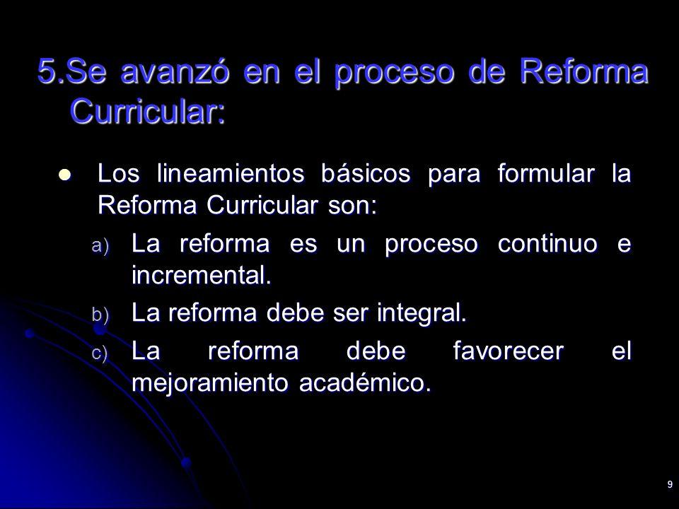 9 5.Se avanzó en el proceso de Reforma Curricular: Los lineamientos básicos para formular la Reforma Curricular son: Los lineamientos básicos para for