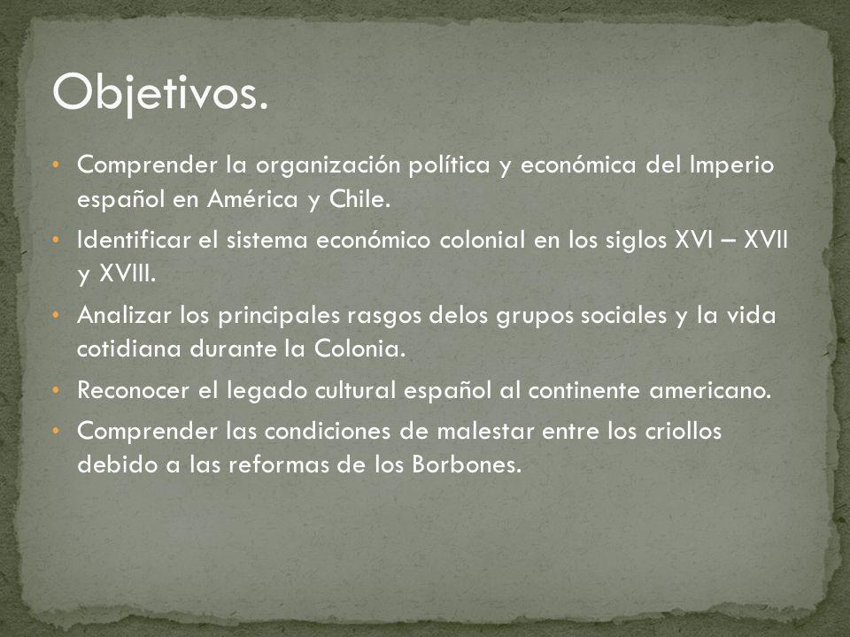 Comprender la organización política y económica del Imperio español en América y Chile. Identificar el sistema económico colonial en los siglos XVI –