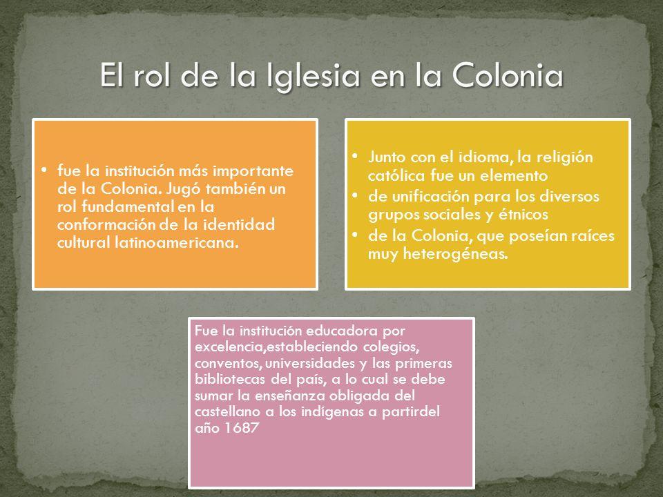 fue la institución más importante de la Colonia. Jugó también un rol fundamental en la conformación de la identidad cultural latinoamericana. Junto co