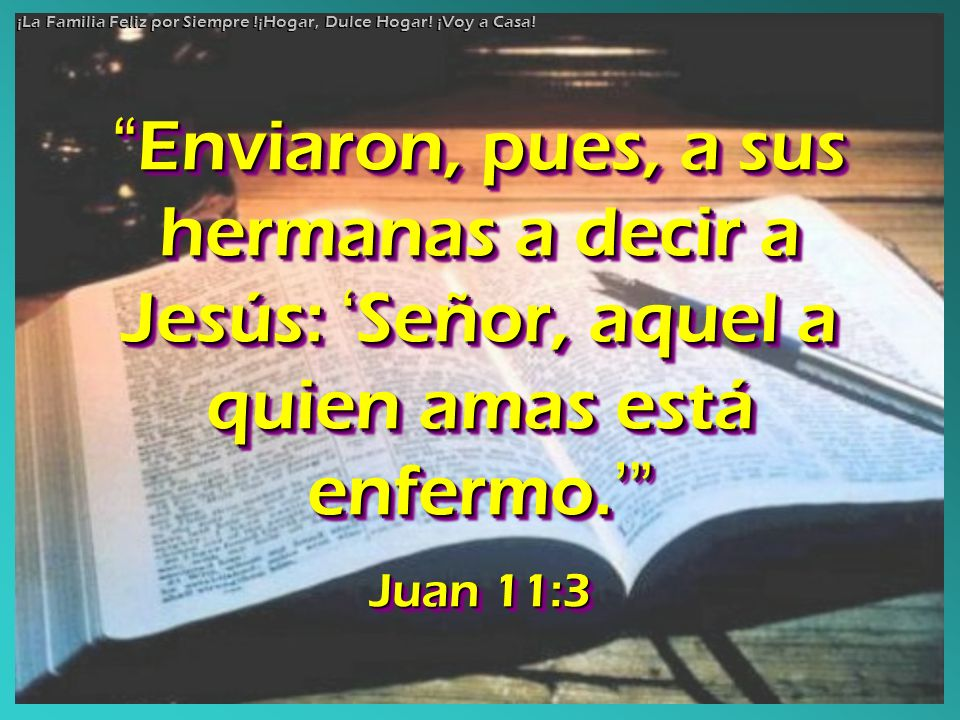 Enviaron, pues, a sus hermanas a decir a Jesús: Señor, aquel a quien amas está enfermo. Enviaron, pues, a sus hermanas a decir a Jesús: Señor, aquel a