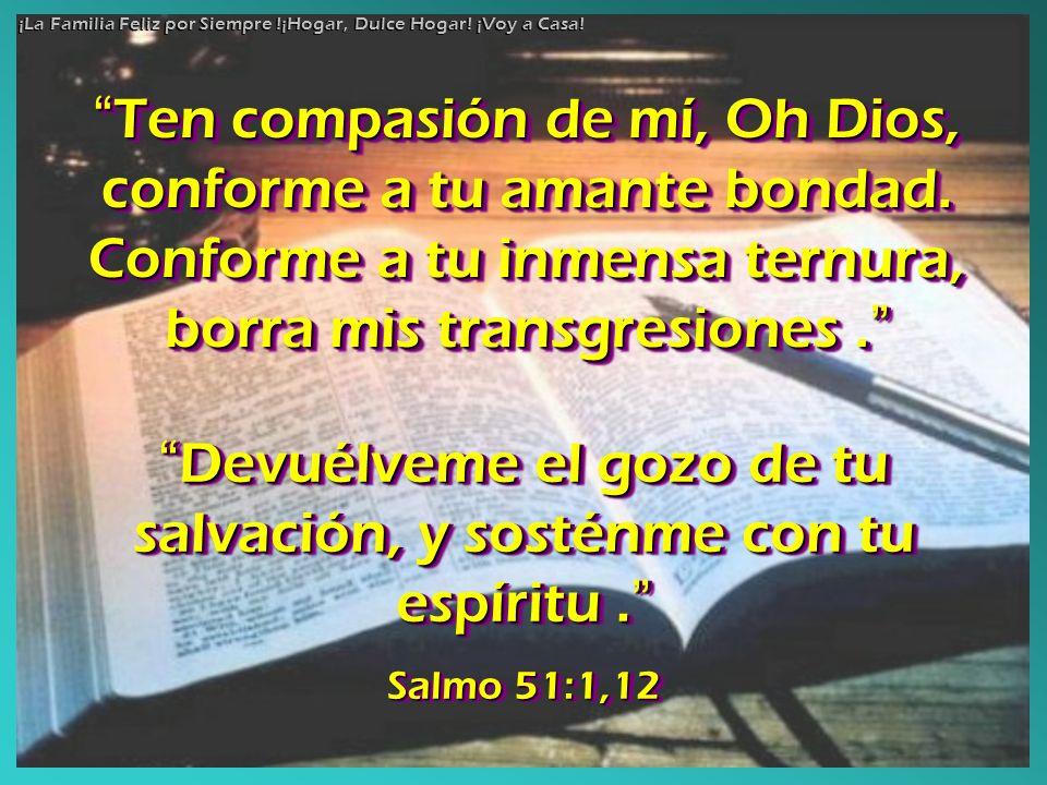 Ten compasión de mí, Oh Dios, conforme a tu amante bondad. Conforme a tu inmensa ternura, borra mis transgresiones. Ten compasión de mí, Oh Dios, conf