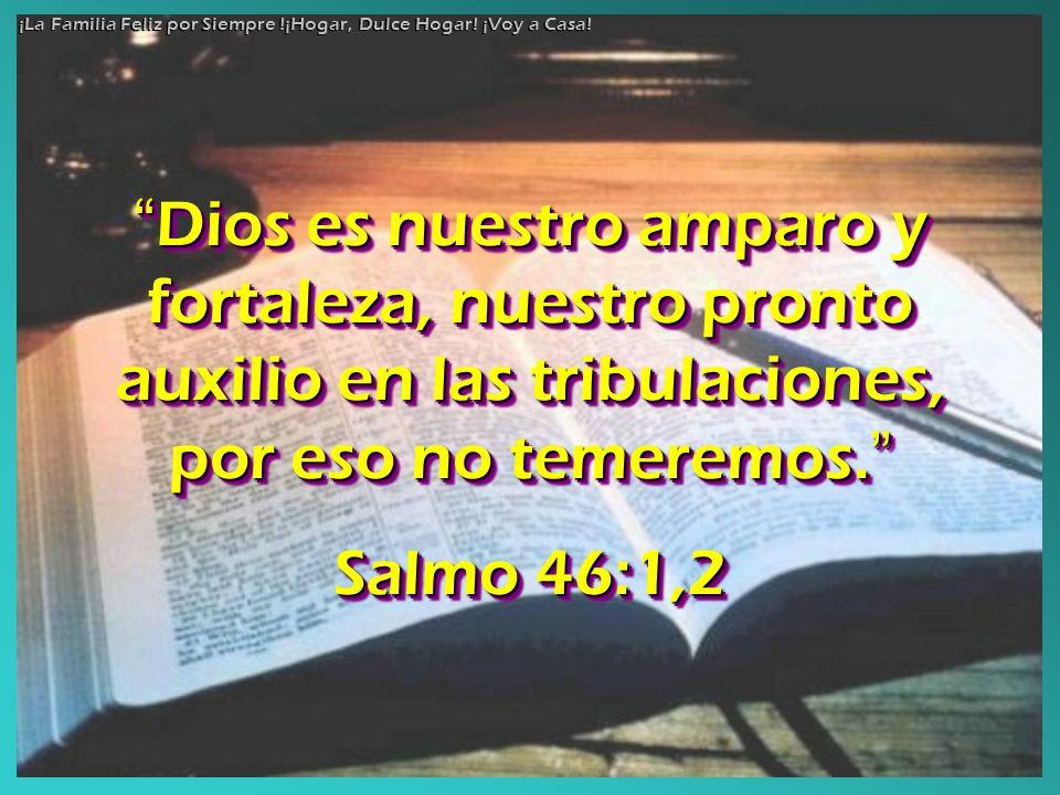 Dios es nuestro amparo y fortaleza, nuestro pronto auxilio en las tribulaciones, por eso no temeremos. Dios es nuestro amparo y fortaleza, nuestro pro