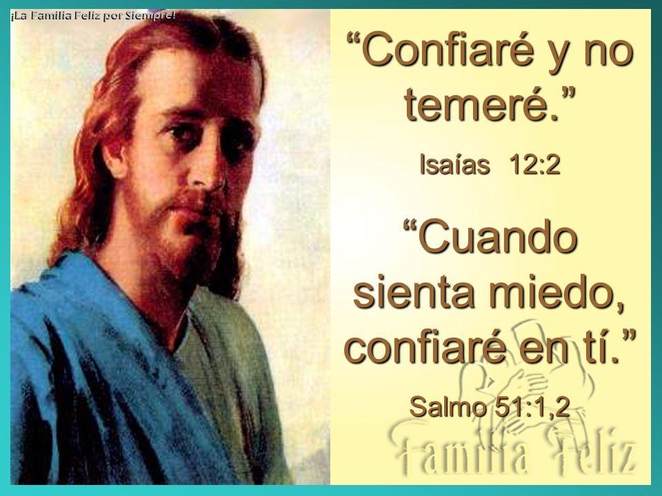 Confiaré y no temeré.Confiaré y no temeré. Isaías 12:2 Cuando sienta miedo, confiaré en tí.Cuando sienta miedo, confiaré en tí. Salmo 51:1,2 ¡La Famil