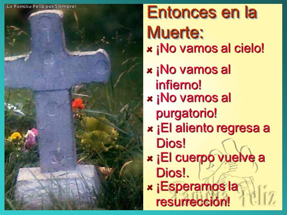 Entonces en la Muerte: ¡No vamos al cielo! ¡No vamos al infierno! ¡No vamos al purgatorio! ¡El aliento regresa a Dios! ¡El cuerpo vuelve a Dios!. ¡Esp
