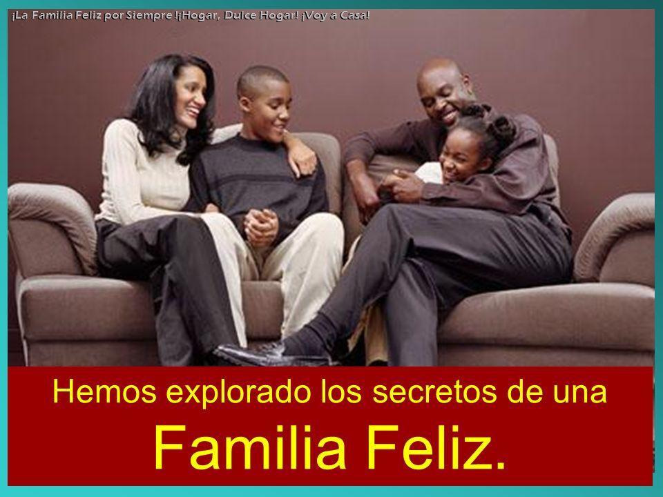 Hemos explorado los secretos de una Familia Feliz. ¡La Familia Feliz por Siempre !¡Hogar, Dulce Hogar! ¡Voy a Casa!