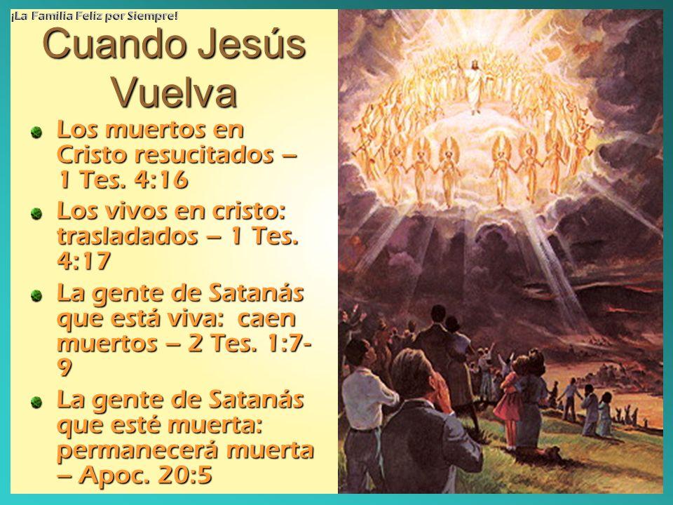 Cuando Jesús Vuelva Los muertos en Cristo resucitados – 1 Tes. 4:16 Los vivos en cristo: trasladados – 1 Tes. 4:17 La gente de Satanás que está viva:
