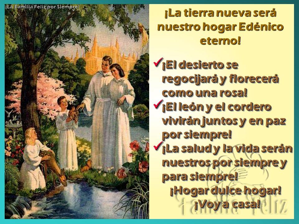 ¡La tierra nueva será nuestro hogar Edénico eterno! ¡El desierto se regocijará y florecerá como una rosa! ¡El desierto se regocijará y florecerá como