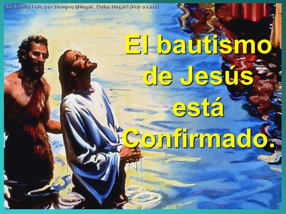 El bautismo de Jesús está Confirmado. ¡La Familia Feliz por Siempre !¡Hogar, Dulce Hogar! ¡Voy a Casa!