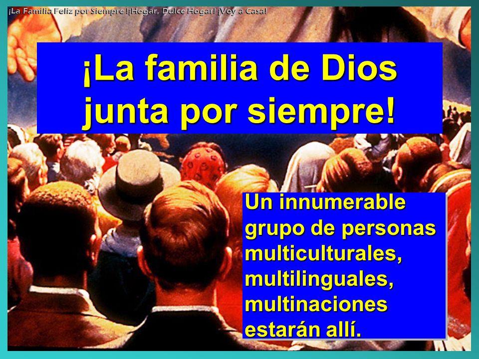 ¡La familia de Dios junta por siempre! Un innumerable grupo de personas multiculturales, multilinguales, multinaciones estarán allí. ¡La Familia Feliz