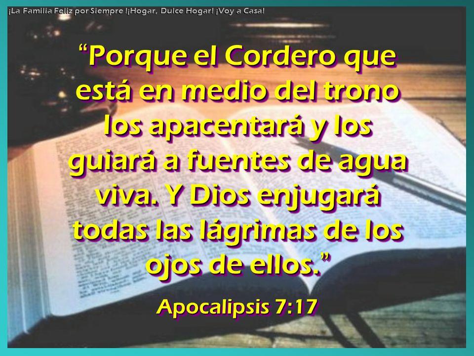 Porque el Cordero que está en medio del trono los apacentará y los guiará a fuentes de agua viva. Y Dios enjugará todas las lágrimas de los ojos de el