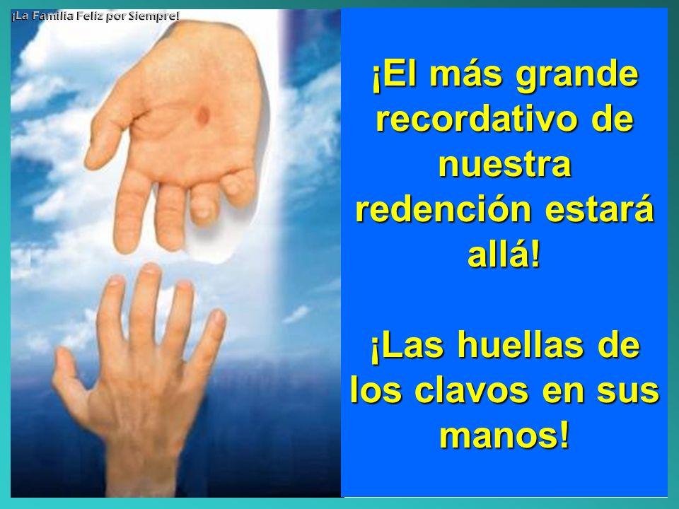 ¡El más grande recordativo de nuestra redención estará allá! ¡Las huellas de los clavos en sus manos! ¡La Familia Feliz por Siempre!