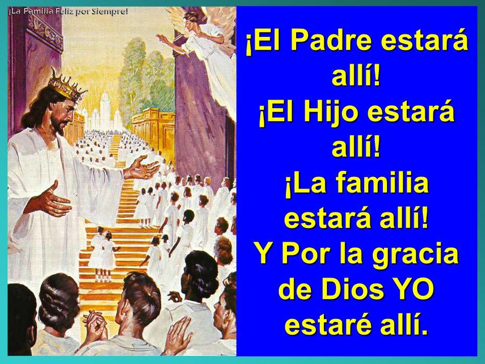 ¡El Padre estará allí! ¡El Hijo estará allí! ¡La familia estará allí! Y Por la gracia de Dios YO estaré allí. ¡La Familia Feliz por Siempre!