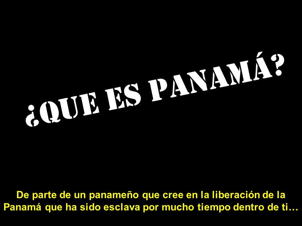 ¿Que es Panamá? De parte de un panameño que cree en la liberación de la Panamá que ha sido esclava por mucho tiempo dentro de ti…
