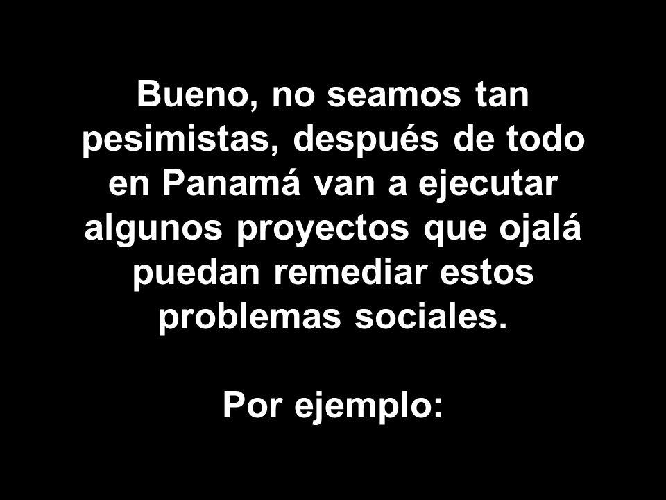 Bueno, no seamos tan pesimistas, después de todo en Panamá van a ejecutar algunos proyectos que ojalá puedan remediar estos problemas sociales. Por ej