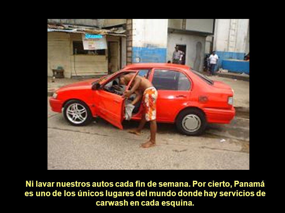 Ni lavar nuestros autos cada fin de semana. Por cierto, Panamá es uno de los únicos lugares del mundo donde hay servicios de carwash en cada esquina.