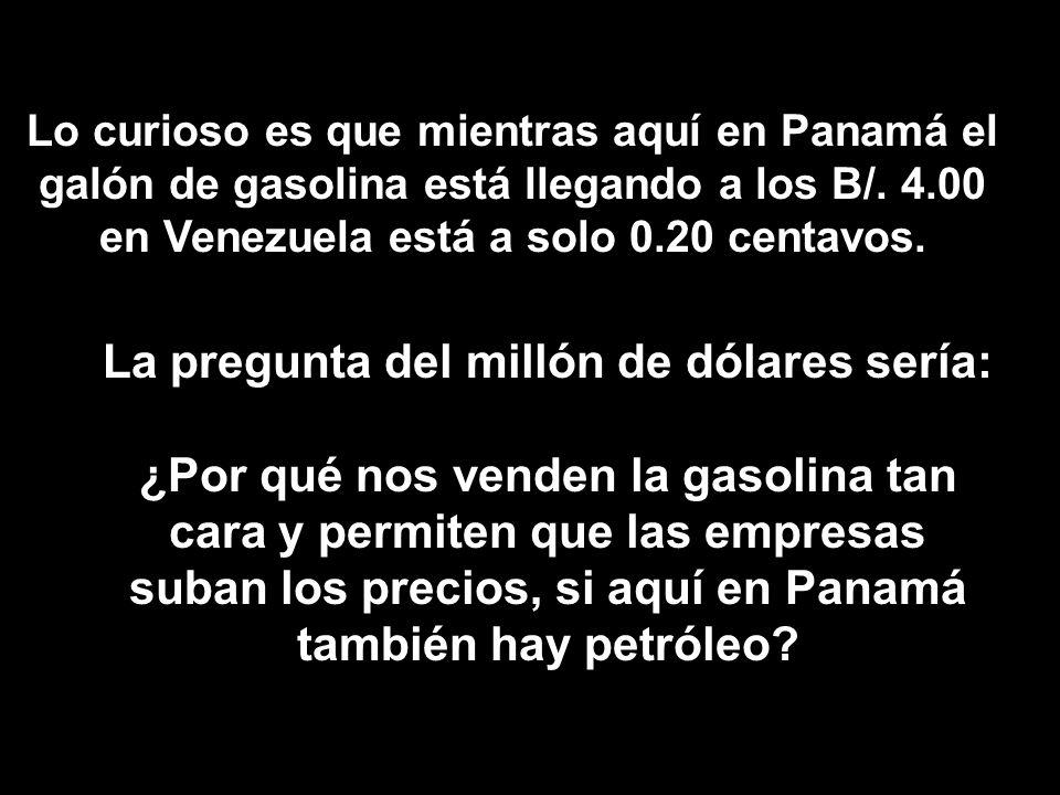 Lo curioso es que mientras aquí en Panamá el galón de gasolina está llegando a los B/. 4.00 en Venezuela está a solo 0.20 centavos. La pregunta del mi