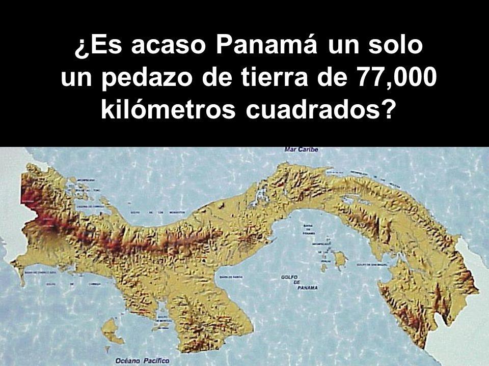 ¿Es acaso Panamá un solo un pedazo de tierra de 77,000 kilómetros cuadrados?