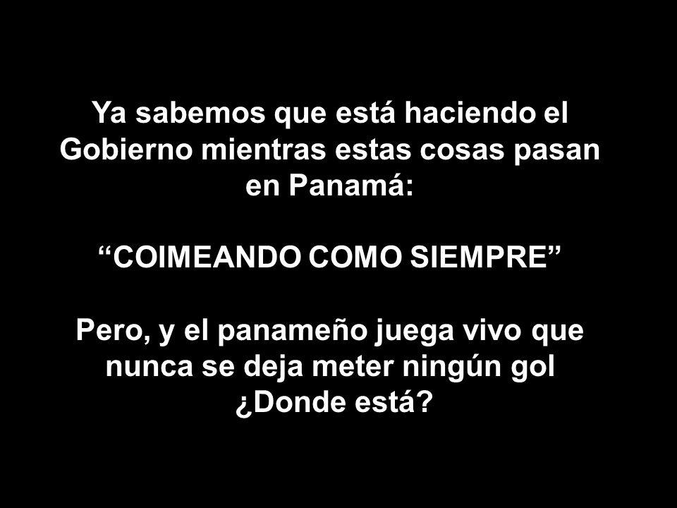 Ya sabemos que está haciendo el Gobierno mientras estas cosas pasan en Panamá: COIMEANDO COMO SIEMPRE Pero, y el panameño juega vivo que nunca se deja
