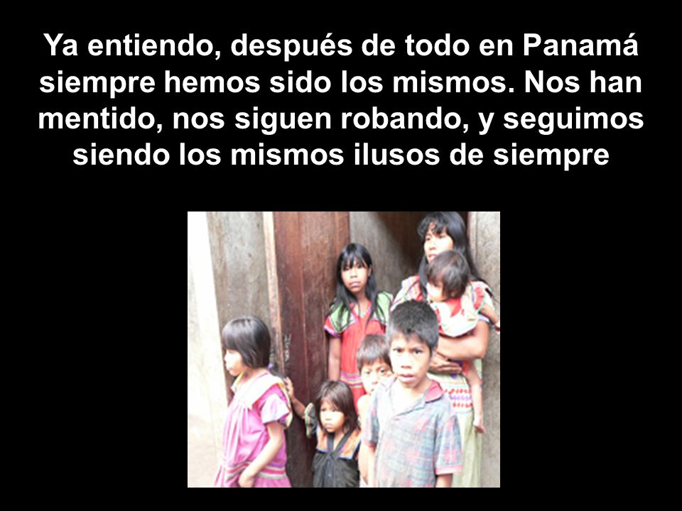 Ya entiendo, después de todo en Panamá siempre hemos sido los mismos. Nos han mentido, nos siguen robando, y seguimos siendo los mismos ilusos de siem