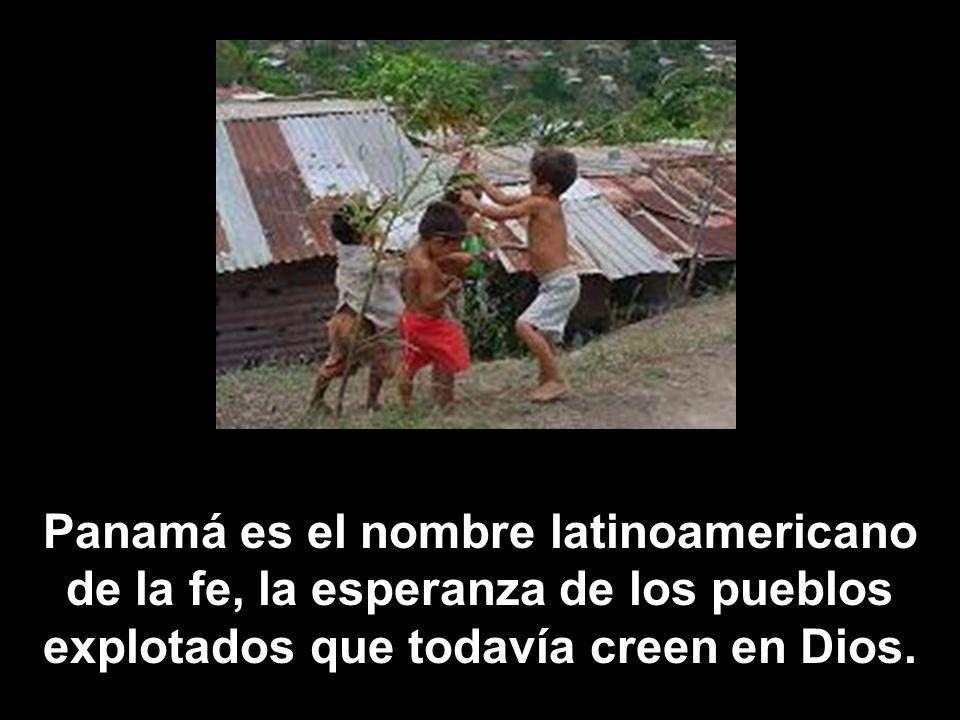 Panamá es el nombre latinoamericano de la fe, la esperanza de los pueblos explotados que todavía creen en Dios.