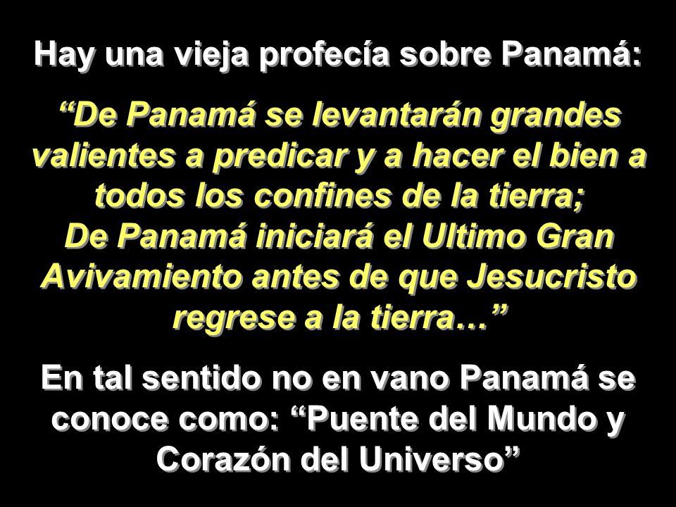 Hay una vieja profecía sobre Panamá: De Panamá se levantarán grandes valientes a predicar y a hacer el bien a todos los confines de la tierra; De Pana