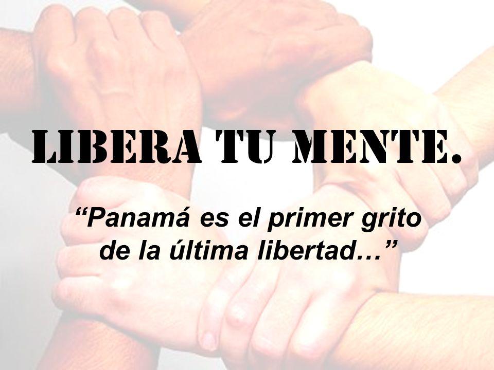 Libera tu mente. Panamá es el primer grito de la última libertad…