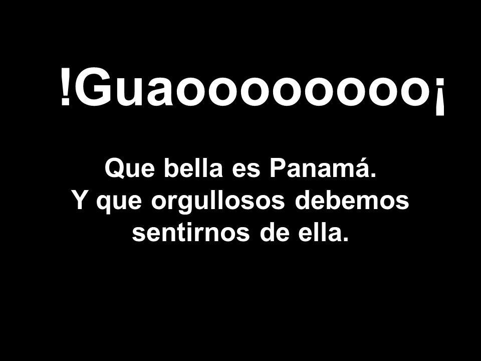 Que bella es Panamá. Y que orgullosos debemos sentirnos de ella. !Guaoooooooo¡
