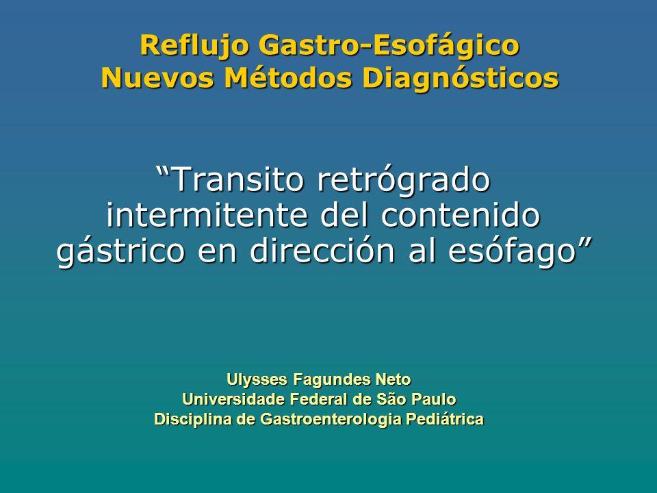 Reflujo Gastro-Esofágico Nuevos Métodos Diagnósticos Transito retrógrado intermitente del contenido gástrico en dirección al esófago Ulysses Fagundes Neto Universidade Federal de São Paulo Disciplina de Gastroenterologia Pediátrica