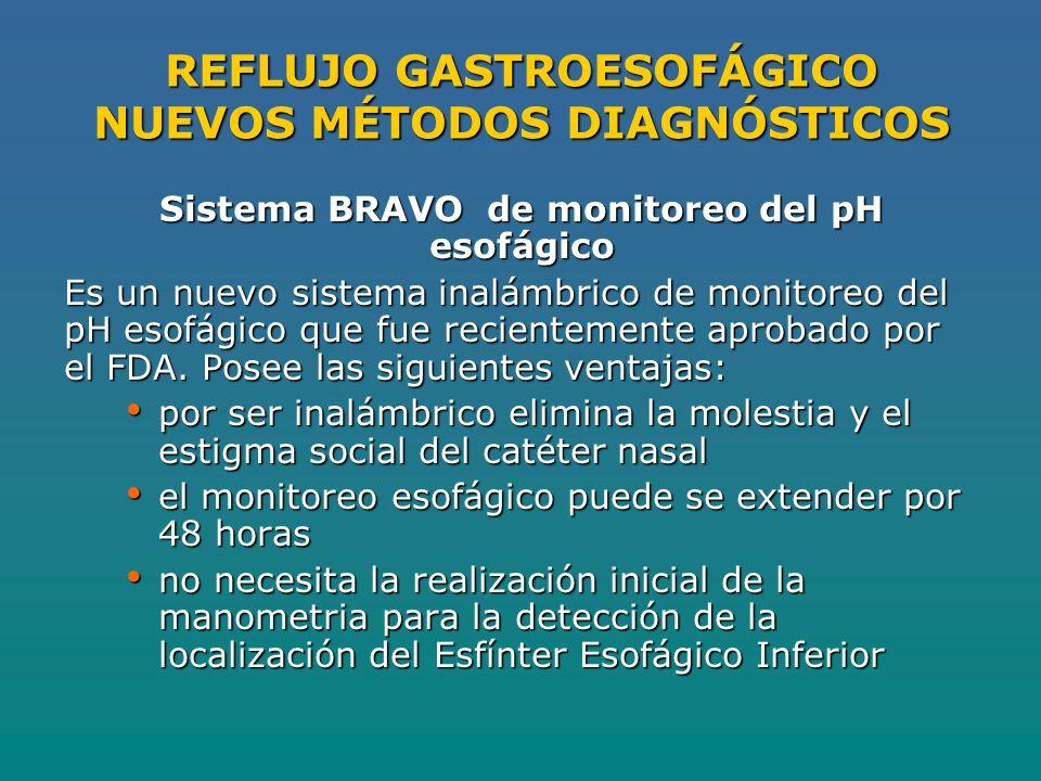 REFLUJO GASTROESOFÁGICO NUEVOS MÉTODOS DIAGNÓSTICOS Sistema BRAVO de monitoreo del pH esofágico Es un nuevo sistema inalámbrico de monitoreo del pH esofágico que fue recientemente aprobado por el FDA.