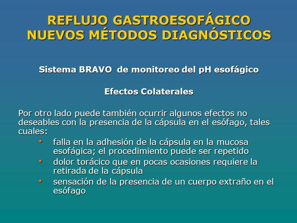 REFLUJO GASTROESOFÁGICO NUEVOS MÉTODOS DIAGNÓSTICOS Sistema BRAVO de monitoreo del pH esofágico Efectos Colaterales Por otro lado puede también ocurrir algunos efectos no deseables con la presencia de la cápsula en el esófago, tales cuales: falla en la adhesión de la cápsula en la mucosa esofágica; el procedimiento puede ser repetido falla en la adhesión de la cápsula en la mucosa esofágica; el procedimiento puede ser repetido dolor torácico que en pocas ocasiones requiere la retirada de la cápsula dolor torácico que en pocas ocasiones requiere la retirada de la cápsula sensación de la presencia de un cuerpo extraño en el esófago sensación de la presencia de un cuerpo extraño en el esófago