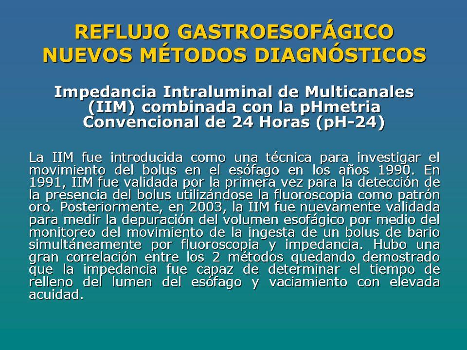 REFLUJO GASTROESOFÁGICO NUEVOS MÉTODOS DIAGNÓSTICOS Impedancia Intraluminal de Multicanales (IIM) combinada con la pHmetria Convencional de 24 Horas (pH-24) La IIM fue introducida como una técnica para investigar el movimiento del bolus en el esófago en los años 1990.