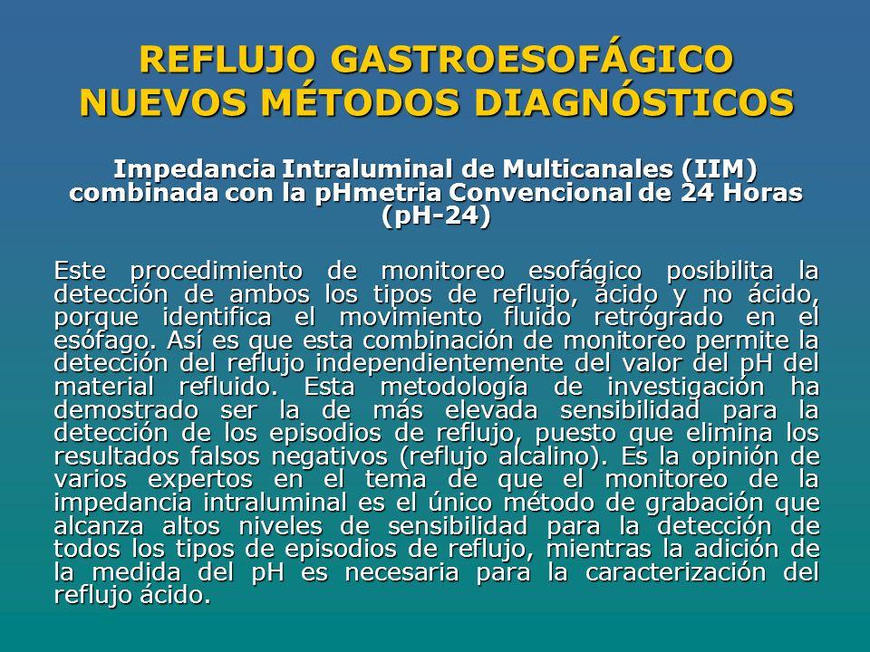 REFLUJO GASTROESOFÁGICO NUEVOS MÉTODOS DIAGNÓSTICOS Impedancia Intraluminal de Multicanales (IIM) combinada con la pHmetria Convencional de 24 Horas (pH-24) Este procedimiento de monitoreo esofágico posibilita la detección de ambos los tipos de reflujo, ácido y no ácido, porque identifica el movimiento fluido retrógrado en el esófago.