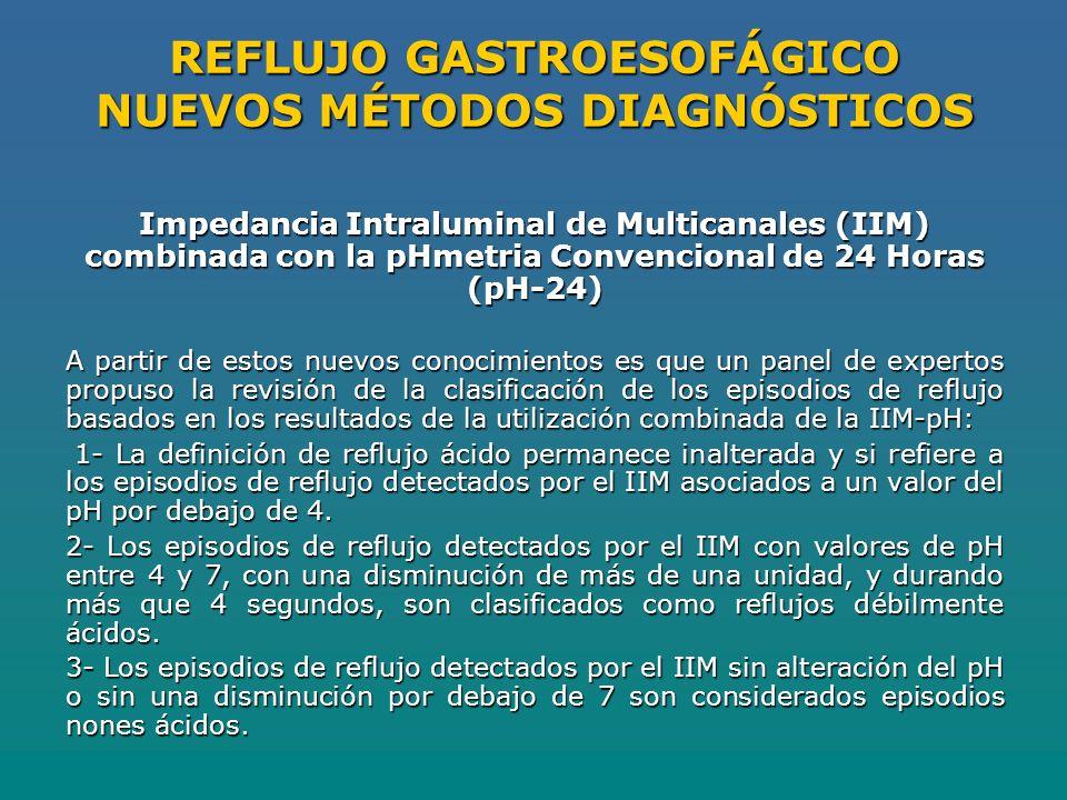 REFLUJO GASTROESOFÁGICO NUEVOS MÉTODOS DIAGNÓSTICOS Impedancia Intraluminal de Multicanales (IIM) combinada con la pHmetria Convencional de 24 Horas (pH-24) A partir de estos nuevos conocimientos es que un panel de expertos propuso la revisión de la clasificación de los episodios de reflujo basados en los resultados de la utilización combinada de la IIM-pH: 1- La definición de reflujo ácido permanece inalterada y si refiere a los episodios de reflujo detectados por el IIM asociados a un valor del pH por debajo de 4.