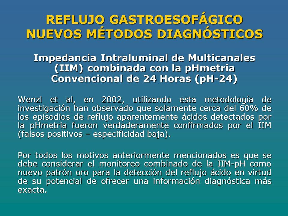 REFLUJO GASTROESOFÁGICO NUEVOS MÉTODOS DIAGNÓSTICOS Impedancia Intraluminal de Multicanales (IIM) combinada con la pHmetria Convencional de 24 Horas (pH-24) Wenzl et al, en 2002, utilizando esta metodología de investigación han observado que solamente cerca del 60% de los episodios de reflujo aparentemente ácidos detectados por la pHmetria fueron verdaderamente confirmados por el IIM (falsos positivos – especificidad baja).