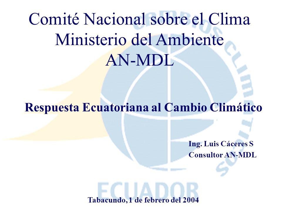 Comité Nacional sobre el Clima Ministerio del Ambiente AN-MDL Respuesta Ecuatoriana al Cambio Climático Ing. Luis Cáceres S Consultor AN-MDL Tabacundo