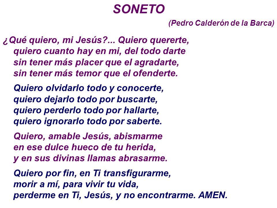 SONETO (Pedro Calderón de la Barca) ¿Qué quiero, mi Jesús?... Quiero quererte, quiero cuanto hay en mi, del todo darte sin tener más placer que el agr