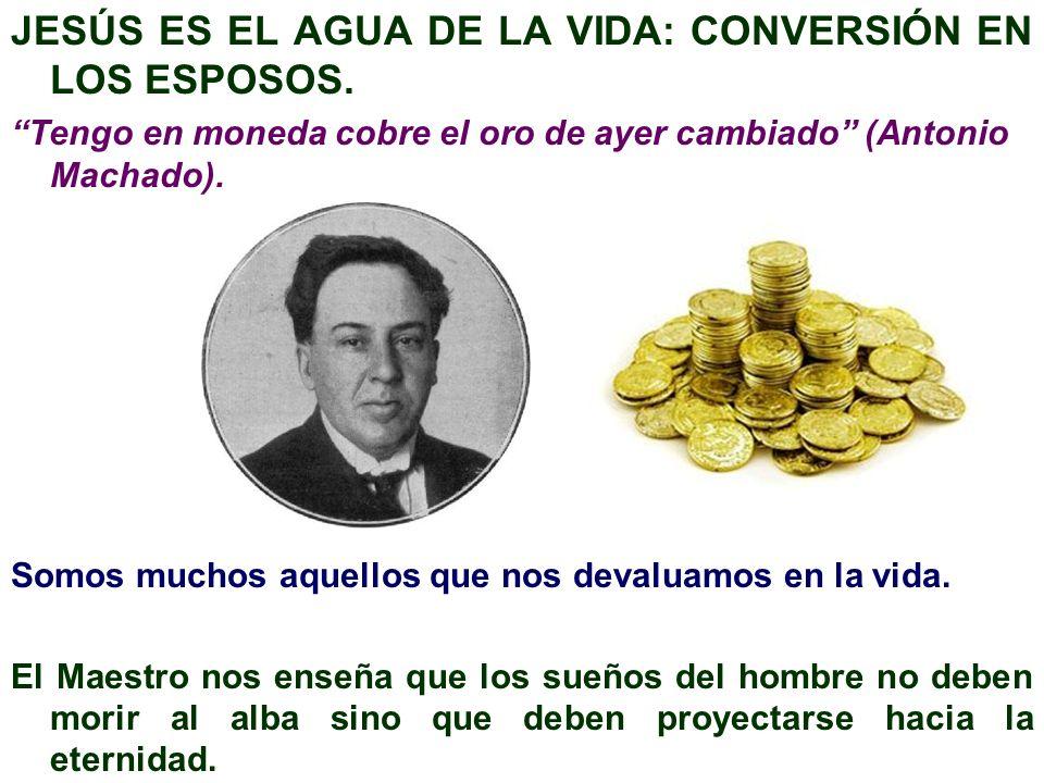 JESÚS ES EL AGUA DE LA VIDA: CONVERSIÓN EN LOS ESPOSOS. Tengo en moneda cobre el oro de ayer cambiado (Antonio Machado). Somos muchos aquellos que nos